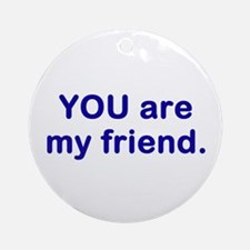 YOU are my friend Ornament (Round)