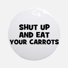 shut up and eat your carrots Ornament (Round)