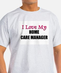 I Love My HOME CARE MANAGER T-Shirt