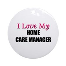 I Love My HOME CARE MANAGER Ornament (Round)