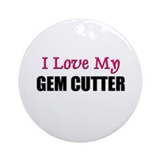 I Love My GEM CUTTER Ornament (Round)