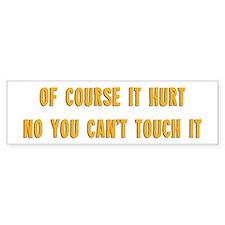 Of Course It Hurt! Bumper Bumper Sticker