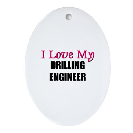 I Love My DRILLING ENGINEER Oval Ornament