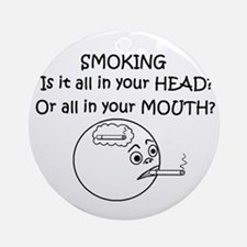 SMOKING ALL IN YOUR HEAD OR? Ornament (Round)