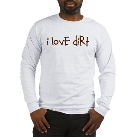 i love dirt Long Sleeve T-Shirt