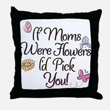 If Moms were flowers I'd pick you! Throw Pillow