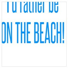 I'd rather be ON THE BEACH! Poster