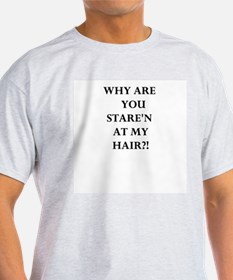 Why Are You Stare'n At My Hair T-Shirt