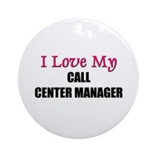 I Love My CALL CENTER MANAGER Ornament (Round)