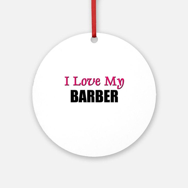 I Love My BARBER Ornament (Round)