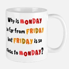 WHY IS FRIDAY SO CLOSE TO MONDAY Mug