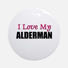 I Love My ALDERMAN Ornament (Round)