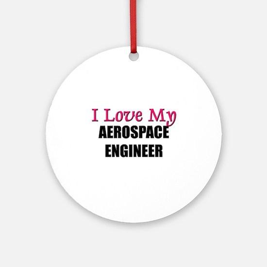 I Love My AEROSPACE ENGINEER Ornament (Round)