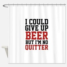 I Could Give Up Beer Shower Curtain