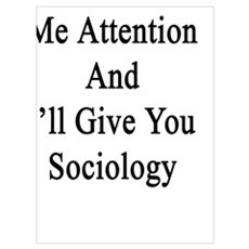 Give Me Attention And I'll Give You Sociology Poster
