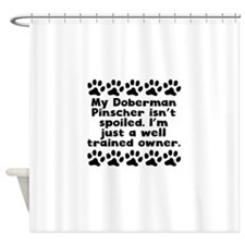 My Doberman Pinscher Isnt Spoiled Shower Curtain
