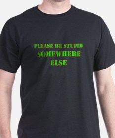 Please be stupid somewhere else T-Shirt