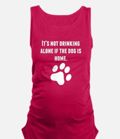 Its Not Drinking Alone If The Dog Is Home Maternit