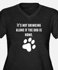 Its Not Drinking Alone If The Dog Is Home Plus Siz
