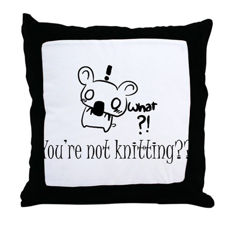 what?! Not Knitting?!Throw Pillow