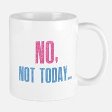 No, Not Today... Mug