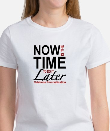 PROCRASTINATION - NOW IS THE TIME TO DO IT T-Shirt