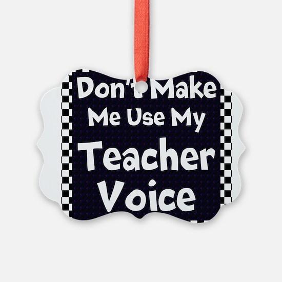 Dont Make Me Use My Teacher Voice Ornament