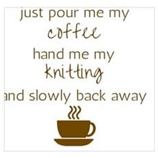 Just Pour Me My Coffee, Hand Me My Knitting, and S Poster