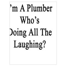 Now That I'm A Plumber Who's Doing All The Laughin Poster