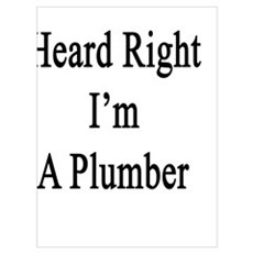 You Heard Right I'm A Plumber  Poster