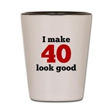 I Make 40 Look Good Shot Glass