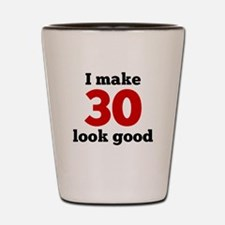 I Make 30 Look Good Shot Glass