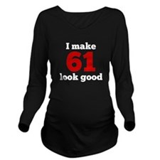 I Make 61 Look Good Long Sleeve Maternity T-Shirt