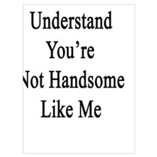 You Wouldn't Understand You're Not Handsome Like M Poster