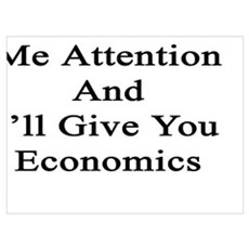 Give Me Attention And I'll Give You Economics Poster