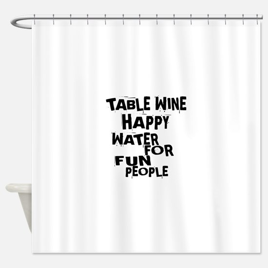Table Wine Happy Water For Fun Peop Shower Curtain