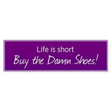 Life Is Short, Buy The Damn Shoes! Bumper Bumper Sticker