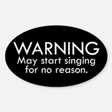 Warning: May start singing for no reason. Bumper Stickers