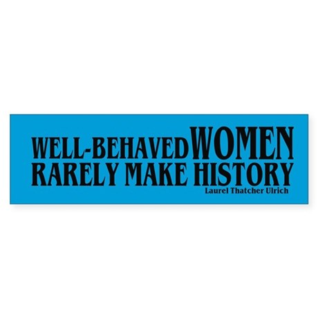 WELL-BEHAVED WOMEN RARELY MAKE HISTORY Bumper Stic