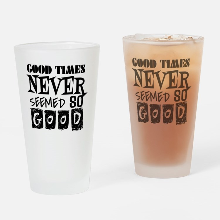 Good Times Never Seemed So Good! Drinking Glass