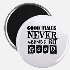 Good Times Never Seemed So Good! Magnet
