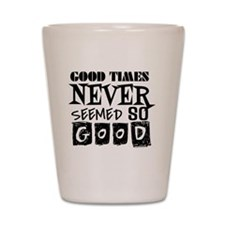 Good Times Never Seemed So Good! Shot Glass