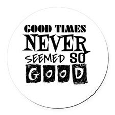Good Times Never Seemed So Good! Round Car Magnet