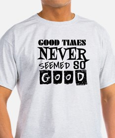 Good Times Never Seemed So Good! T-Shirt