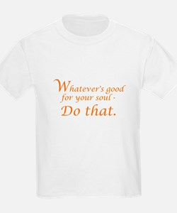 Whatever's good for your soul - do that. orange T-