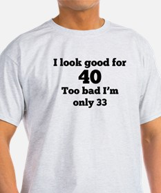 Too Bad Im Only 33 T-Shirt
