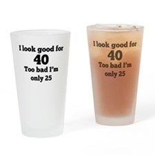 Too Bad Im Only 25 Drinking Glass