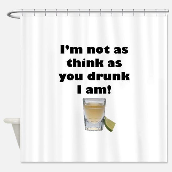 Not as Think as You Drunk I Am Shower Curtain