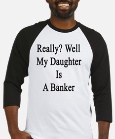 Really? Well My Daughter Is A Bank Baseball Jersey