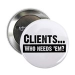 "WTD: Clients...Who needs 'em? 2.25"" Button (10 pac"